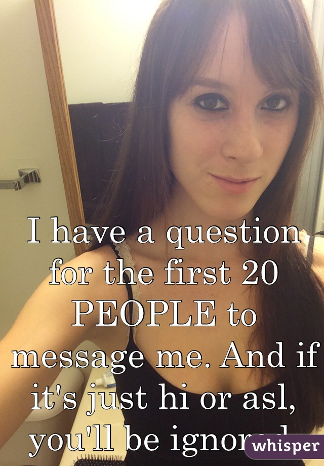 I have a question for the first 20 PEOPLE to message me. And if it's just hi or asl, you'll be ignored.