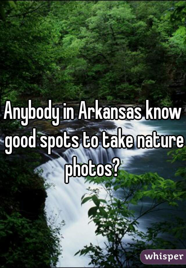 Anybody in Arkansas know good spots to take nature photos?