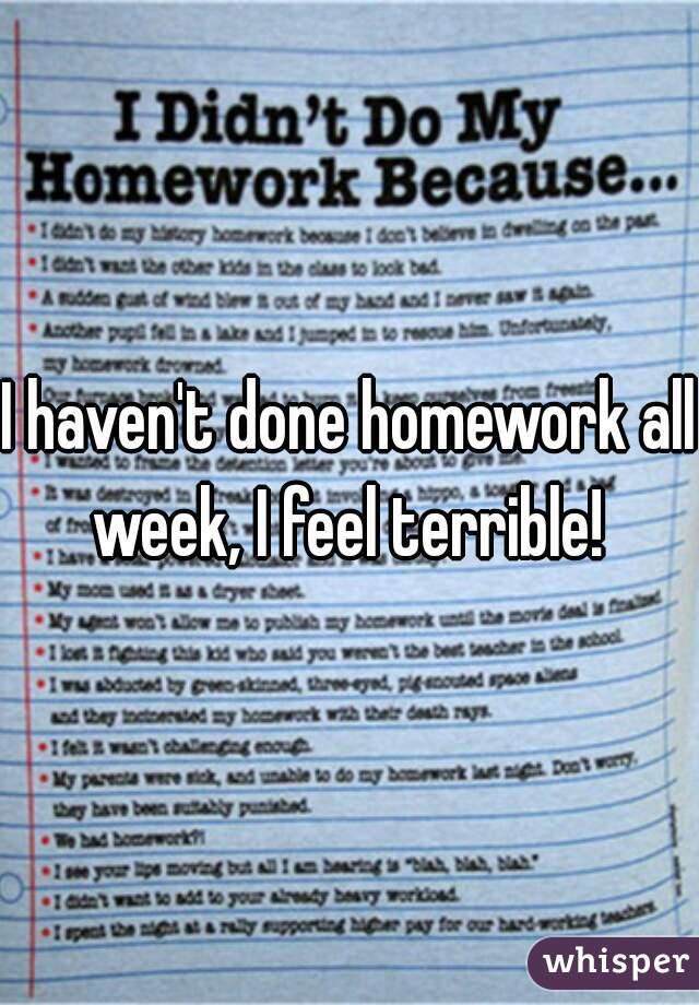 I haven't done homework all week, I feel terrible!