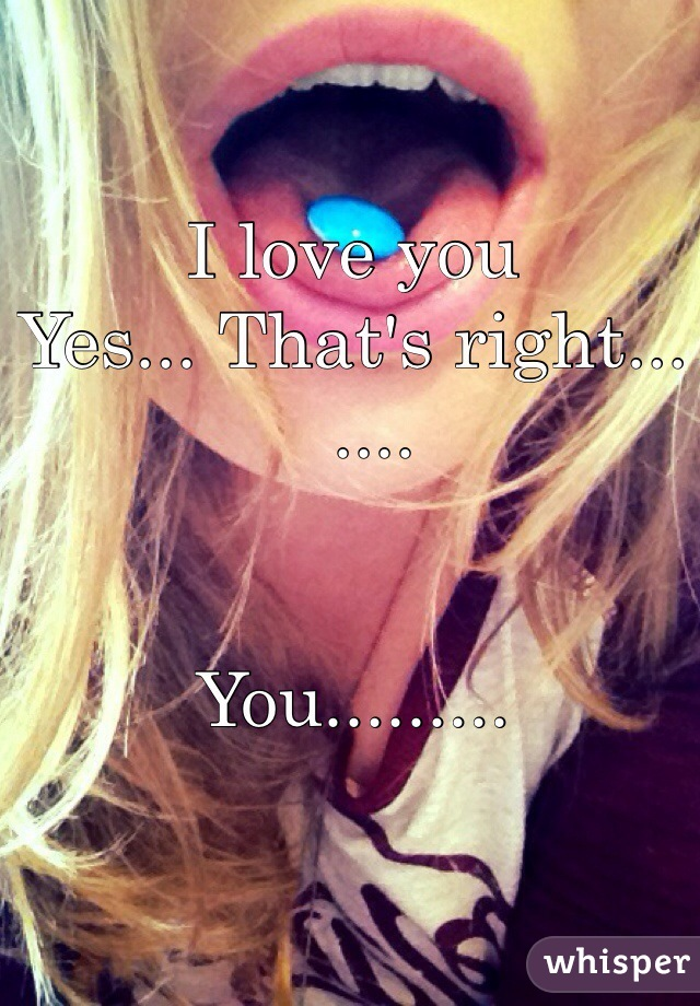 I love you Yes... That's right...    ....   You.........