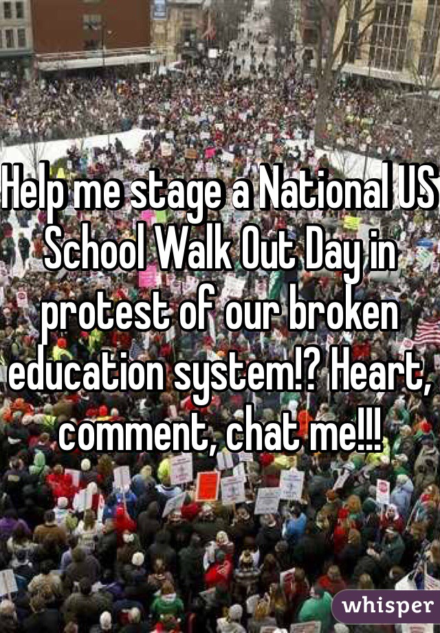 Help me stage a National US School Walk Out Day in protest of our broken education system!? Heart, comment, chat me!!!
