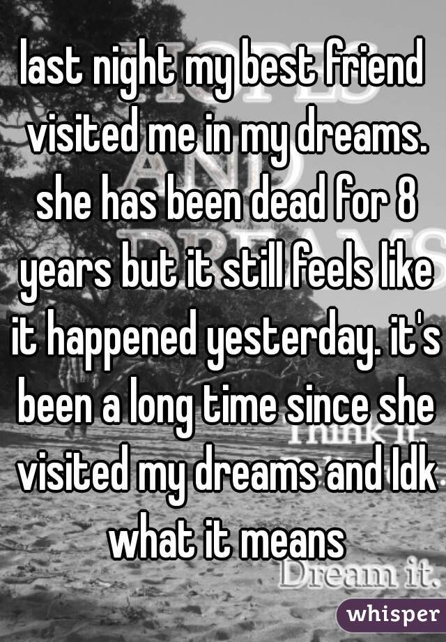 last night my best friend visited me in my dreams. she has been dead for 8 years but it still feels like it happened yesterday. it's been a long time since she visited my dreams and Idk what it means