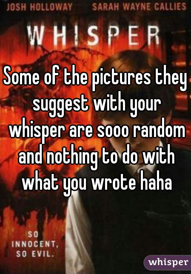 Some of the pictures they suggest with your whisper are sooo random and nothing to do with what you wrote haha