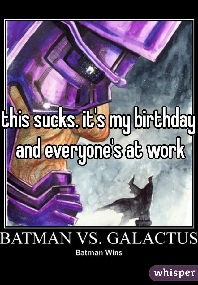 this sucks. it's my birthday and everyone's at work