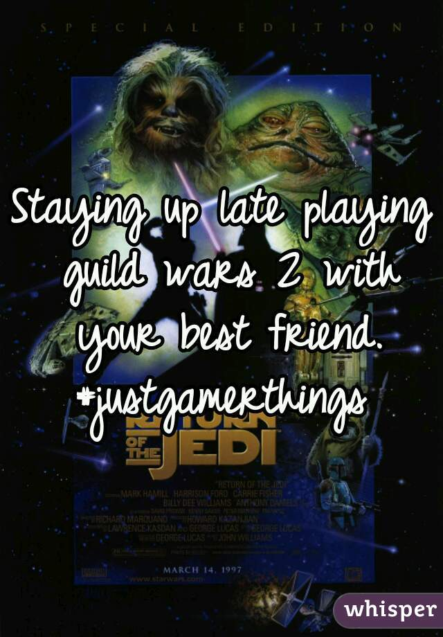 Staying up late playing guild wars 2 with your best friend.  #justgamerthings