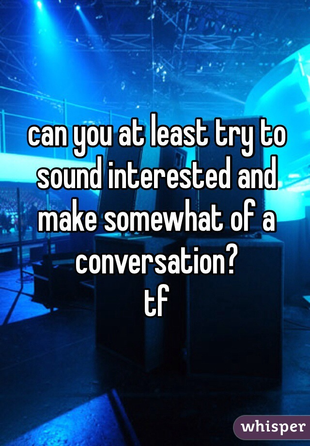 can you at least try to sound interested and make somewhat of a conversation? tf