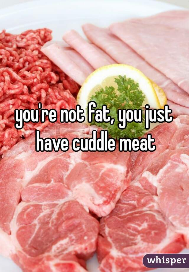 you're not fat, you just have cuddle meat
