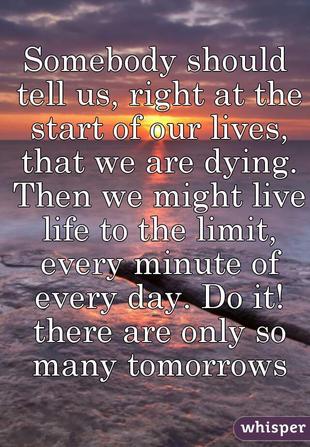 Somebody should tell us, right at the start of our lives, that we are dying. Then we might live life to the limit, every minute of every day. Do it! there are only so many tomorrows