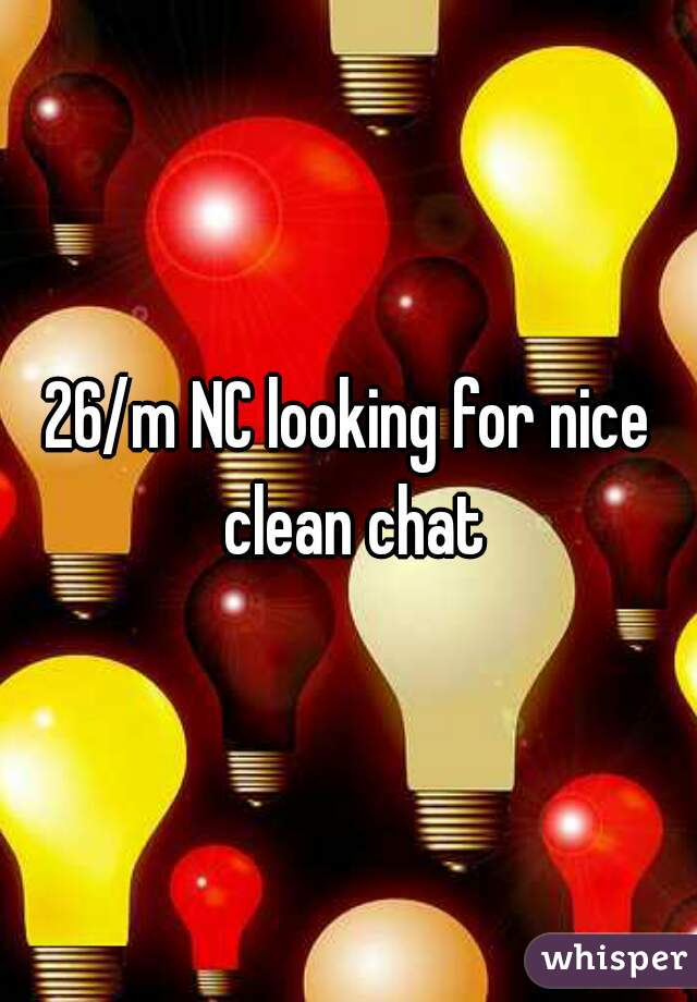 26/m NC looking for nice clean chat