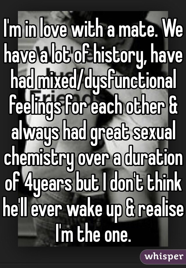 I'm in love with a mate. We have a lot of history, have had mixed/dysfunctional feelings for each other & always had great sexual chemistry over a duration of 4years but I don't think he'll ever wake up & realise I'm the one.