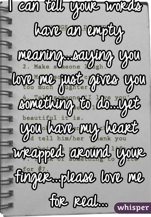 I can tell your words have an empty meaning...saying you love me just gives you something to do...yet you have my heart wrapped around your finger...please love me for real...