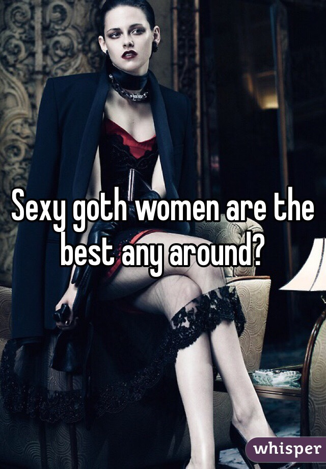 Sexy goth women are the best any around?