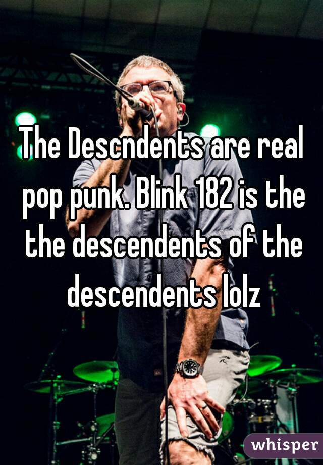 The Descndents are real pop punk. Blink 182 is the the descendents of the descendents lolz