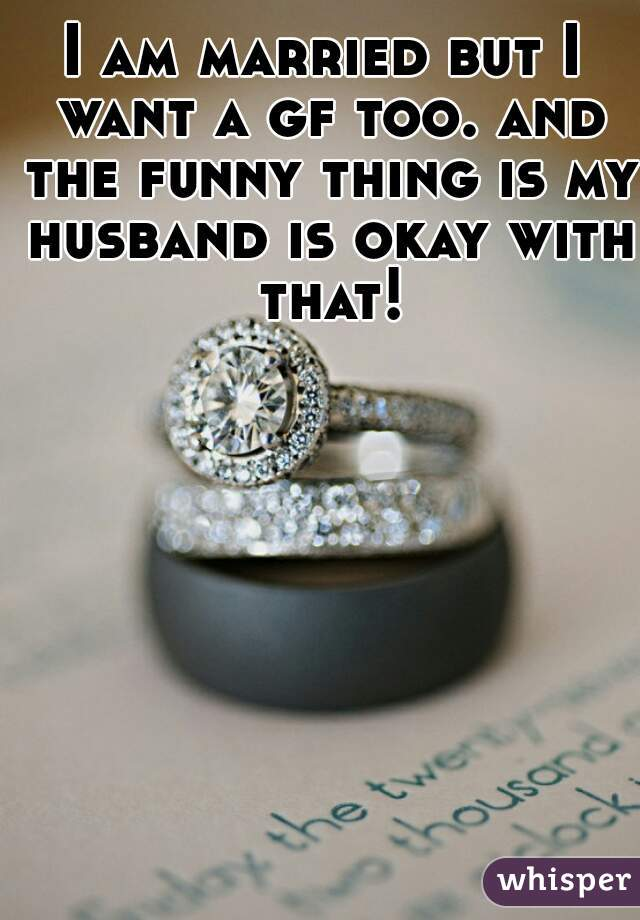 I am married but I want a gf too. and the funny thing is my husband is okay with that!
