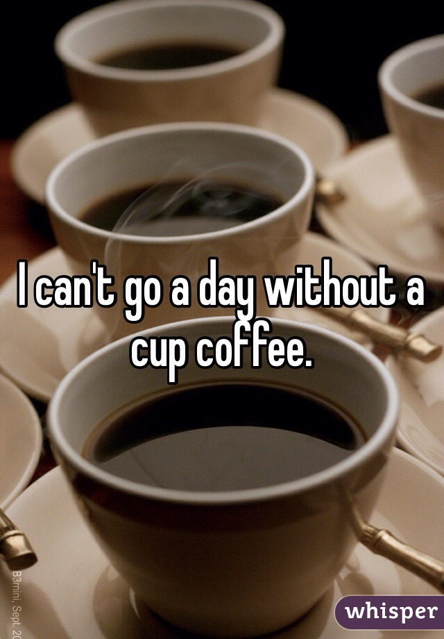 I can't go a day without a cup coffee.