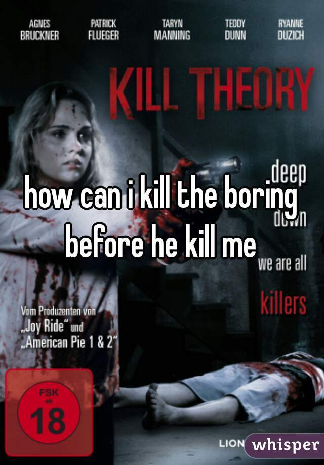 how can i kill the boring before he kill me