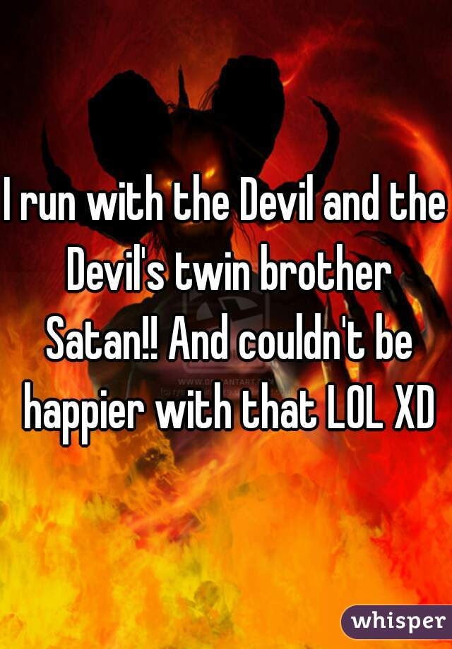I run with the Devil and the Devil's twin brother Satan!! And couldn't be happier with that LOL XD