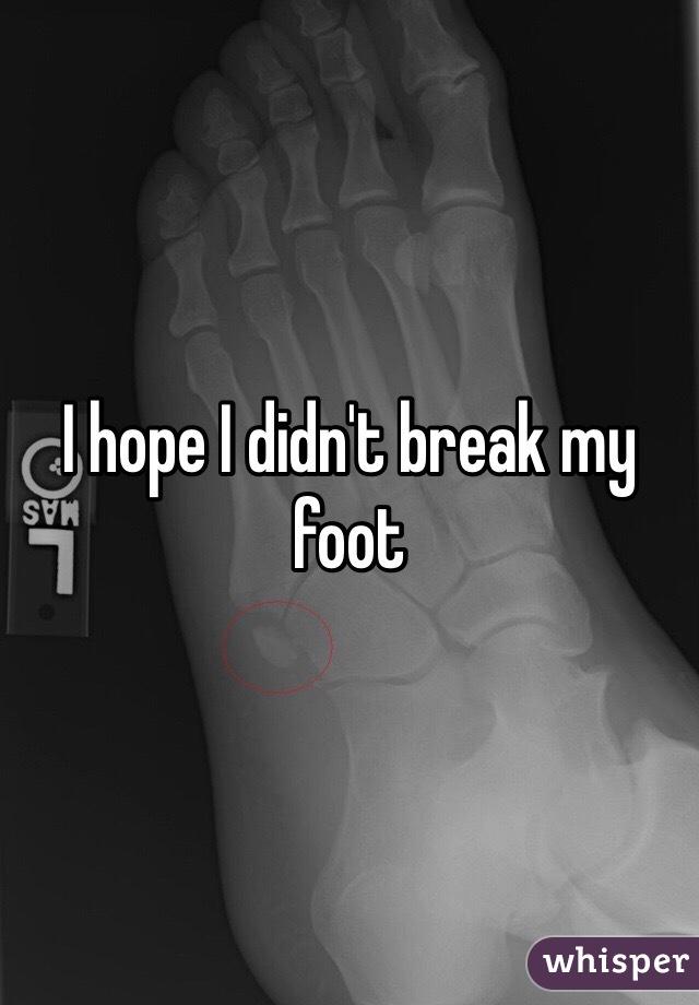 I hope I didn't break my foot
