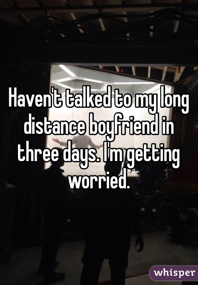 Haven't talked to my long distance boyfriend in three days. I'm getting worried.