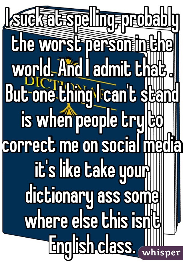 I suck at spelling, probably the worst person in the world. And I admit that . But one thing I can't stand is when people try to correct me on social media it's like take your dictionary ass some where else this isn't English class.