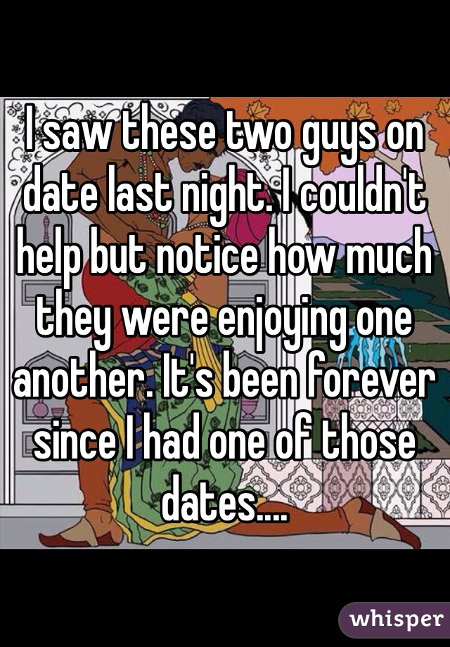 I saw these two guys on date last night. I couldn't help but notice how much they were enjoying one another. It's been forever since I had one of those dates....
