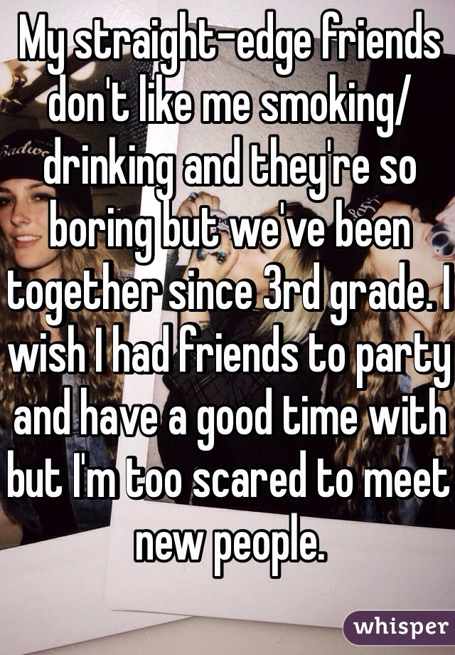 My straight-edge friends don't like me smoking/drinking and they're so boring but we've been together since 3rd grade. I wish I had friends to party and have a good time with but I'm too scared to meet new people.