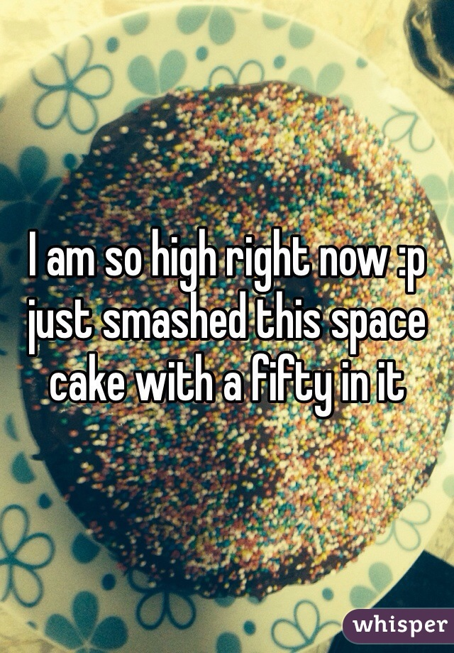 I am so high right now :p just smashed this space cake with a fifty in it