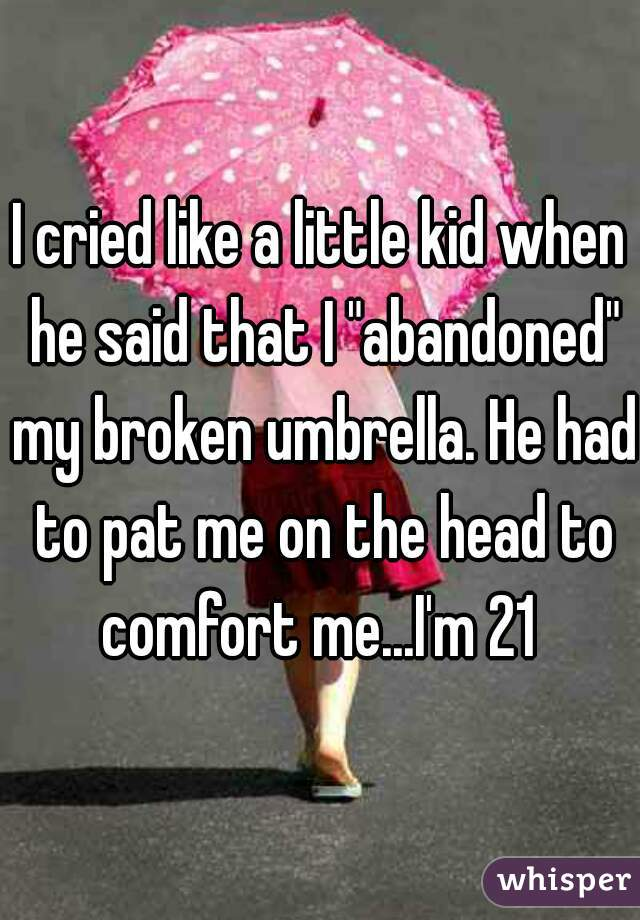 """I cried like a little kid when he said that I """"abandoned"""" my broken umbrella. He had to pat me on the head to comfort me...I'm 21"""