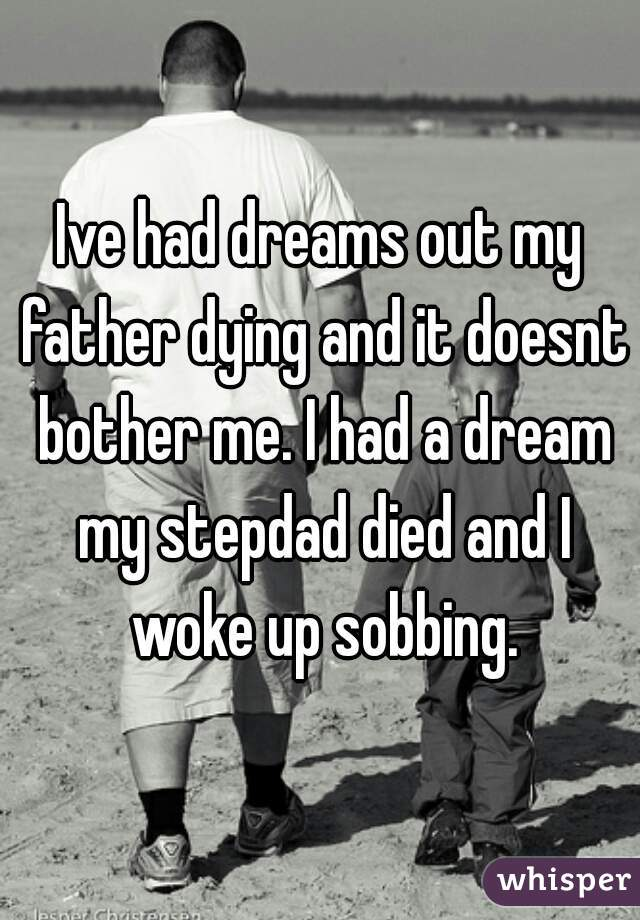 Ive had dreams out my father dying and it doesnt bother me. I had a dream my stepdad died and I woke up sobbing.
