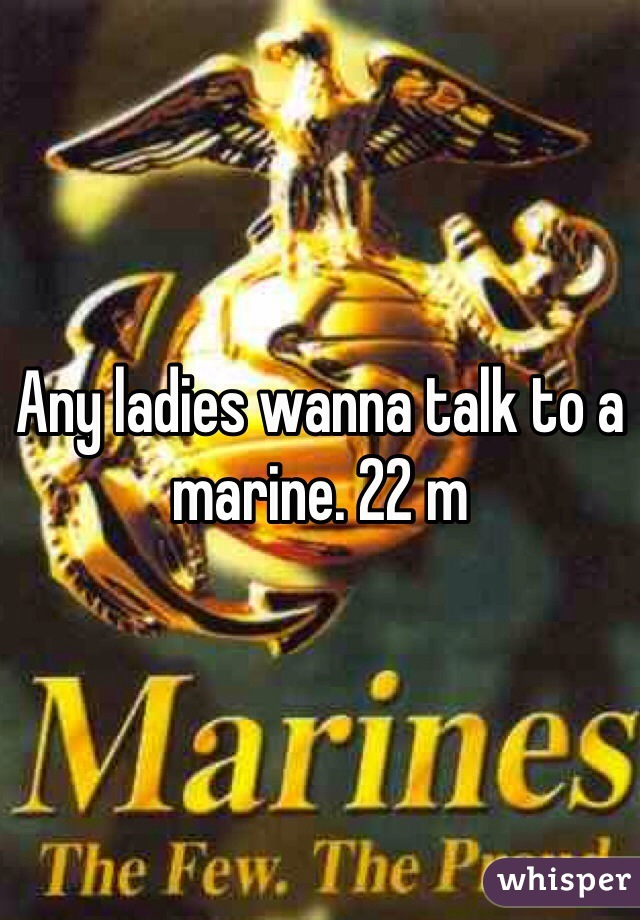 Any ladies wanna talk to a marine. 22 m