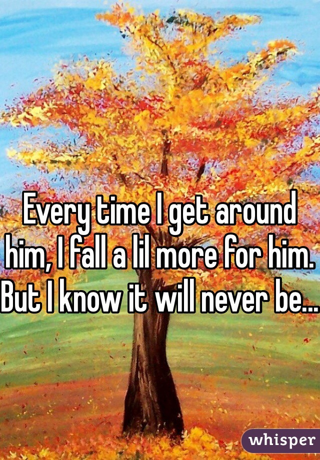 Every time I get around him, I fall a lil more for him. But I know it will never be...