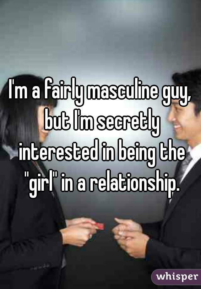 "I'm a fairly masculine guy, but I'm secretly interested in being the ""girl"" in a relationship."