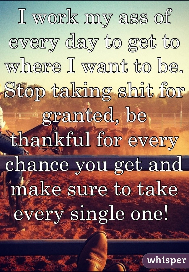 I work my ass of every day to get to where I want to be. Stop taking shit for granted, be thankful for every chance you get and make sure to take every single one!