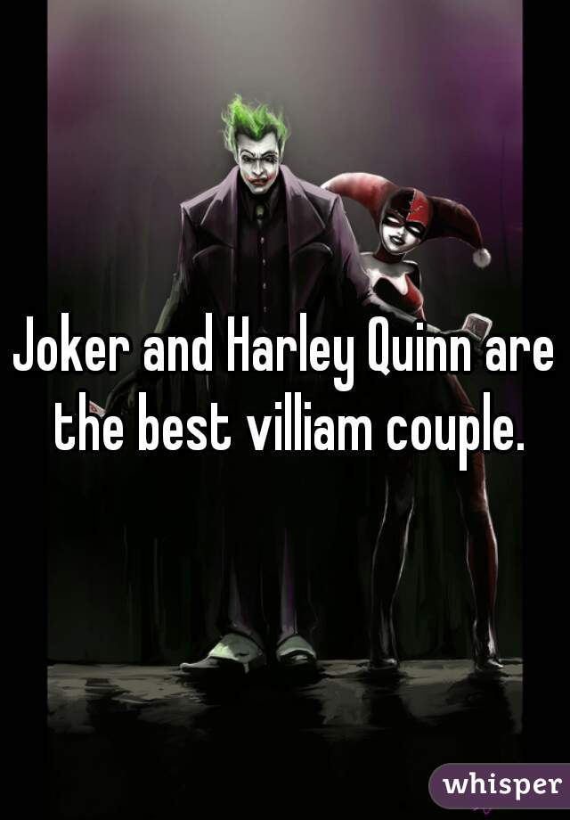 Joker and Harley Quinn are the best villiam couple.