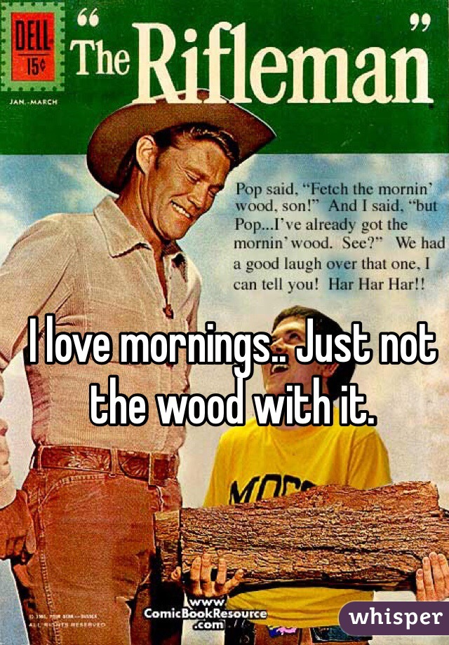 I love mornings.. Just not the wood with it.