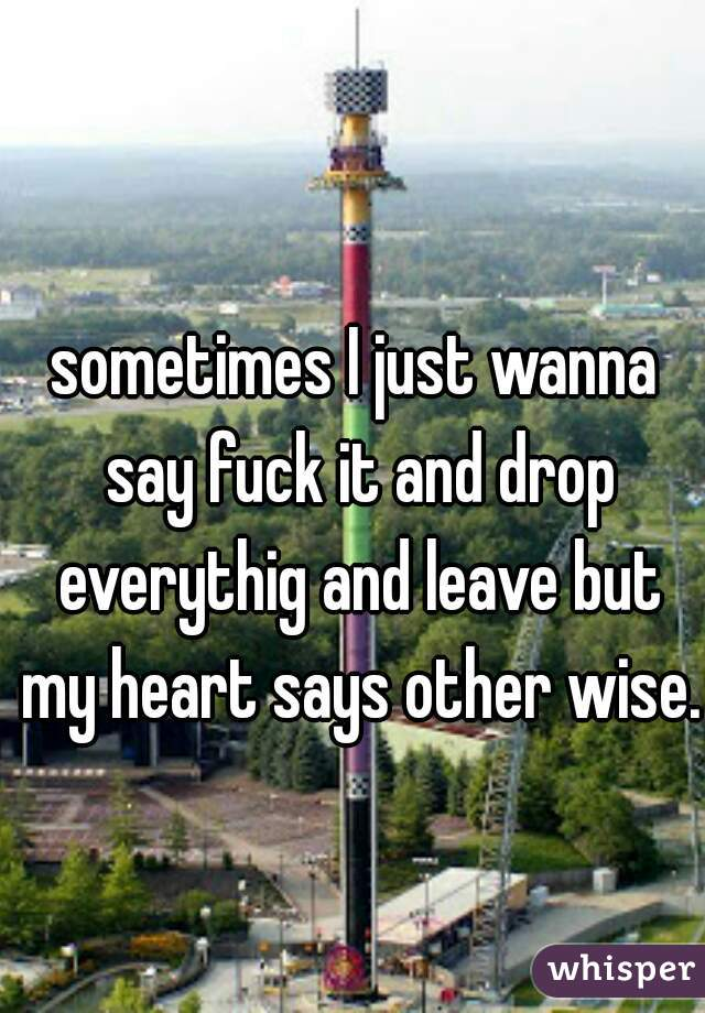 sometimes I just wanna say fuck it and drop everythig and leave but my heart says other wise.