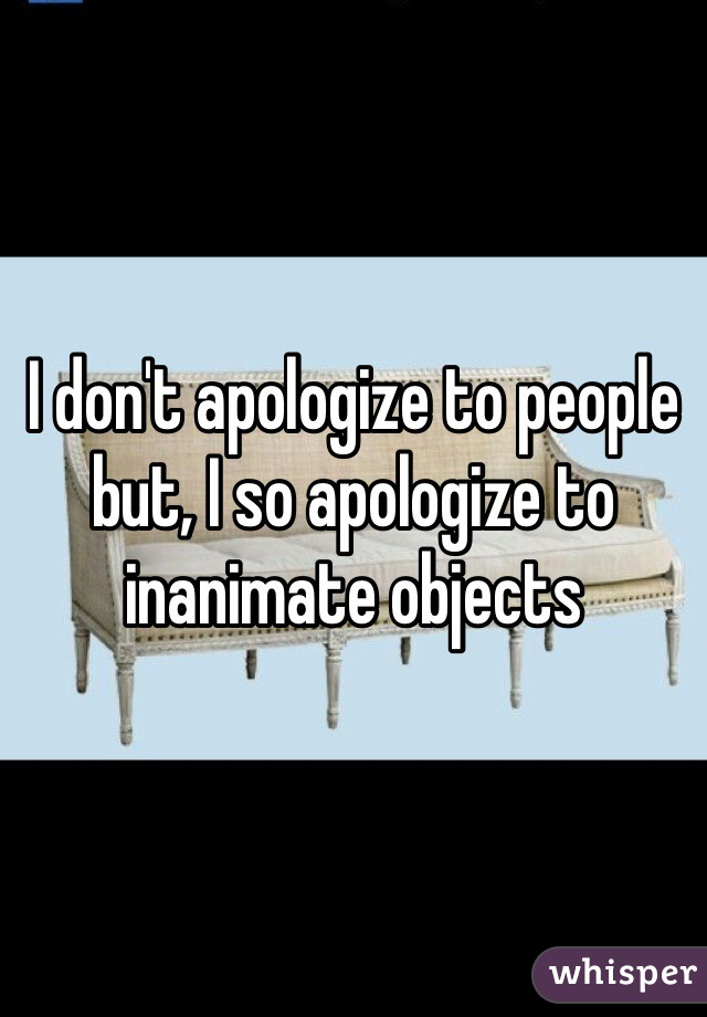 I don't apologize to people but, I so apologize to inanimate objects