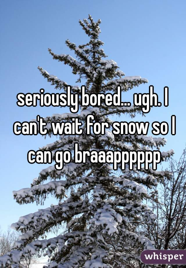 seriously bored... ugh. I can't wait for snow so I can go braaapppppp