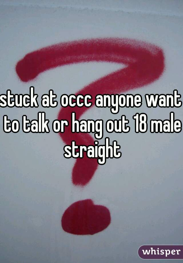 stuck at occc anyone want to talk or hang out 18 male straight