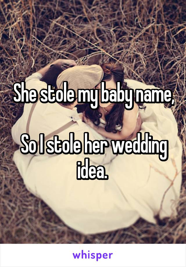 She stole my baby name,  So I stole her wedding idea.