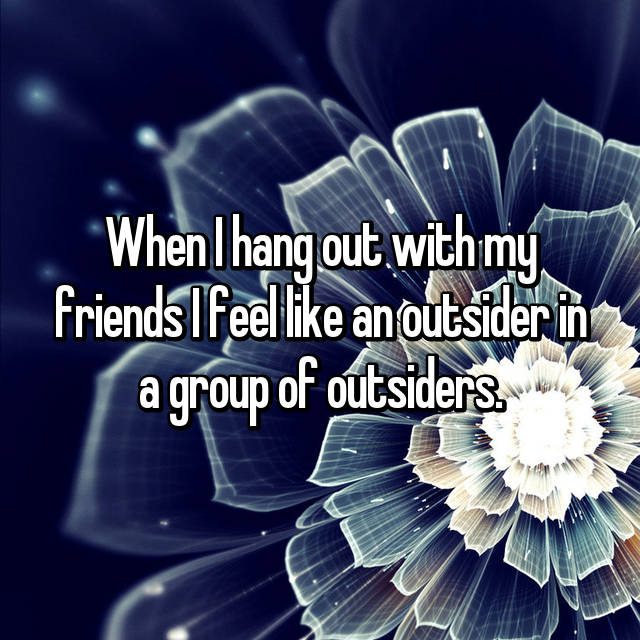 When I hang out with my friends I feel like an outsider in a group of outsiders.