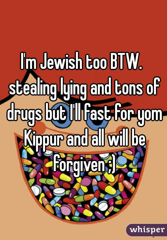 I'm Jewish too BTW.   stealing lying and tons of drugs but I'll fast for yom Kippur and all will be forgiven ;)