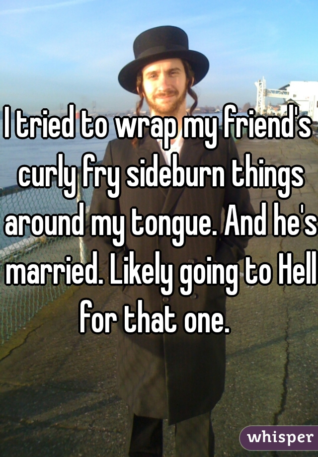 I tried to wrap my friend's curly fry sideburn things around my tongue. And he's married. Likely going to Hell for that one.