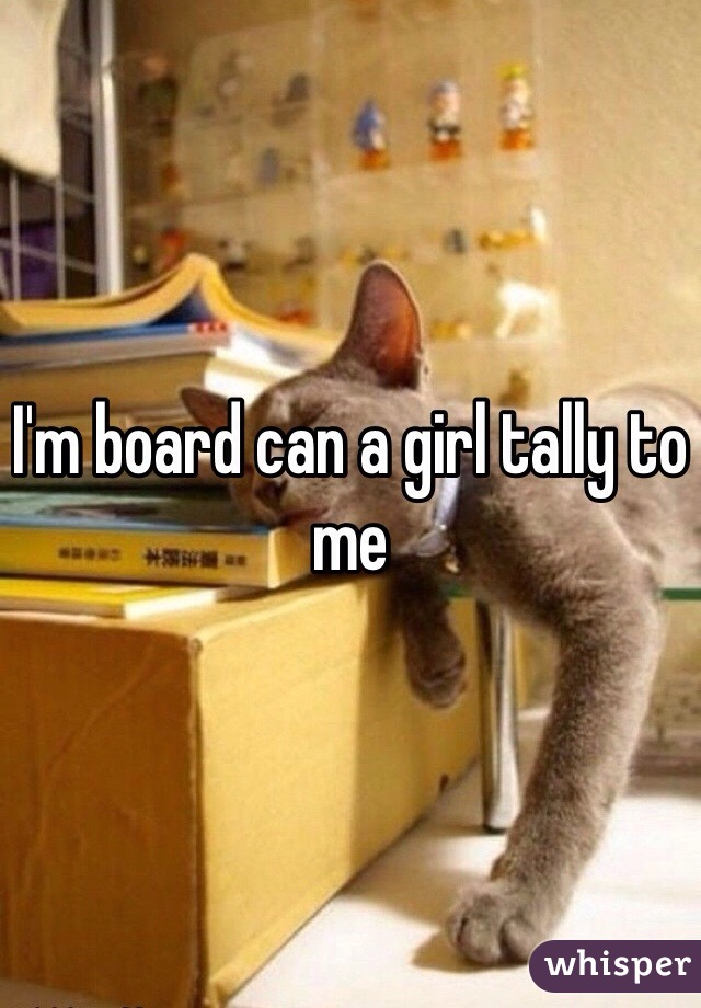 I'm board can a girl tally to me