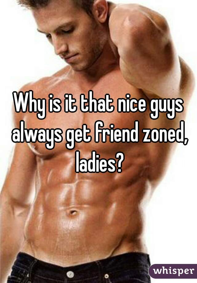 Why is it that nice guys always get friend zoned, ladies?