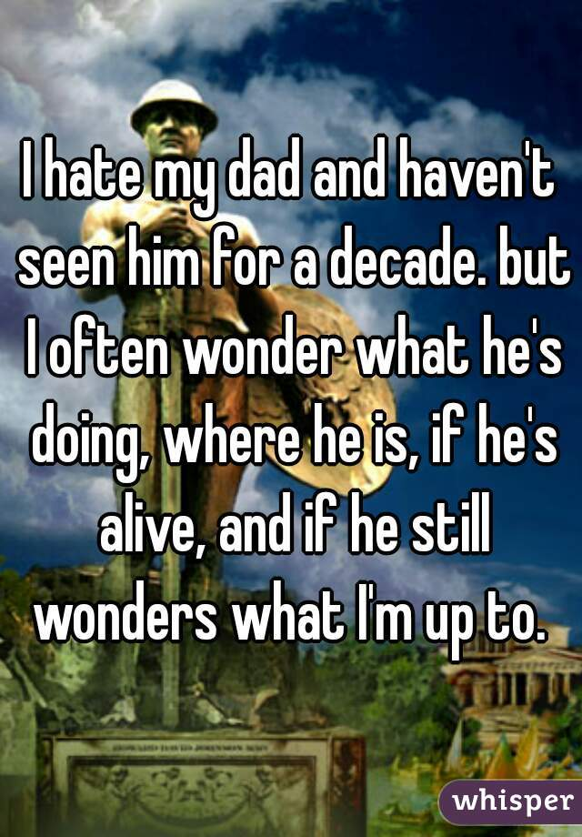 I hate my dad and haven't seen him for a decade. but I often wonder what he's doing, where he is, if he's alive, and if he still wonders what I'm up to.