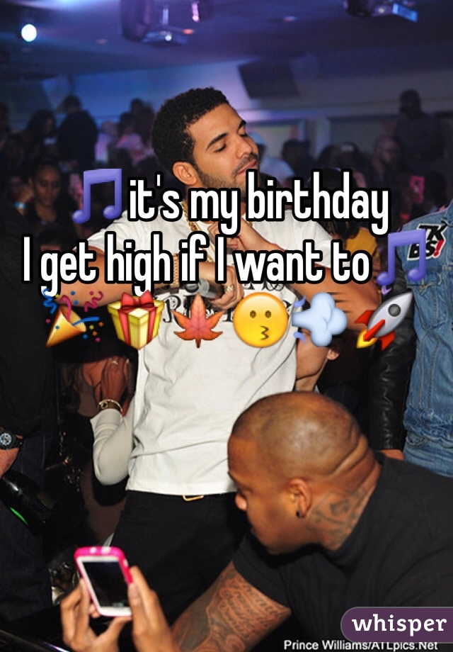 🎵it's my birthday  I get high if I want to🎵 🎉🎁🍁😗💨🚀