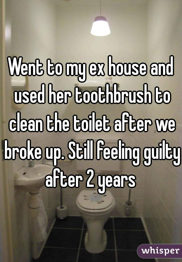 Went to my ex house and used her toothbrush to clean the toilet after we broke up. Still feeling guilty after 2 years