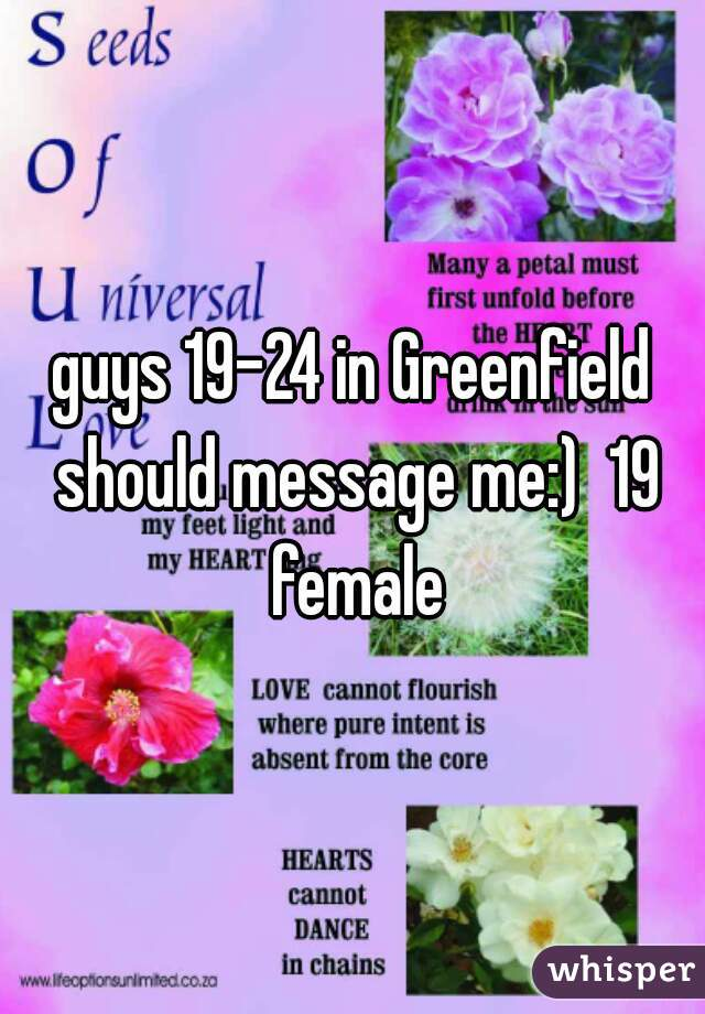 guys 19-24 in Greenfield should message me:)  19 female