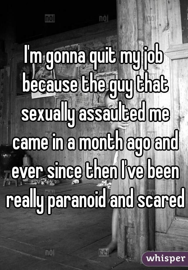 I'm gonna quit my job because the guy that sexually assaulted me came in a month ago and ever since then I've been really paranoid and scared
